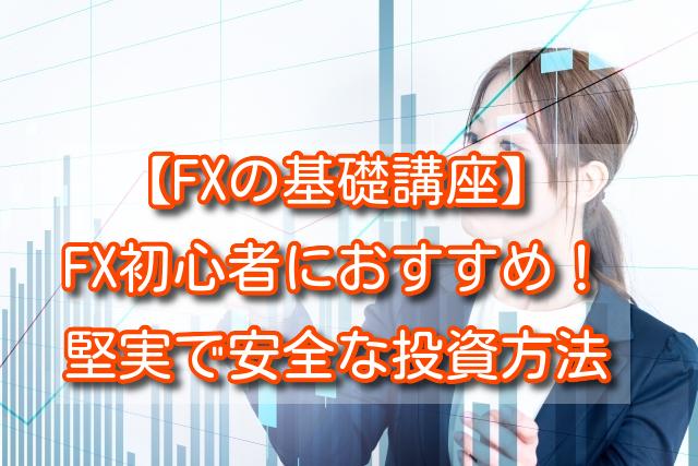 【FXの基礎講座】FX初心者におすすめの一番堅実で安全な投資方法